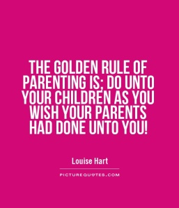 the-golden-rule-of-parenting-is-do-unto-your-children-as-you-wish-your-parents-had-done-unto-you-quote-1